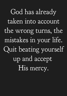 God has already taken into account the wrong turns, the mistakes in your life. Quit beating yourself up and accept His mercy.