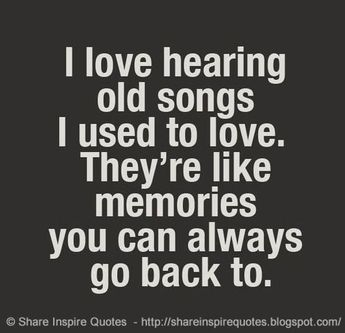 I love hearing old songs I used to love. They're like memories you can always go back to.