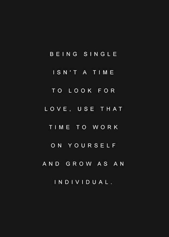 """Being single isn't a time to look for love, use that time to work on yourself and grow as an individual."""