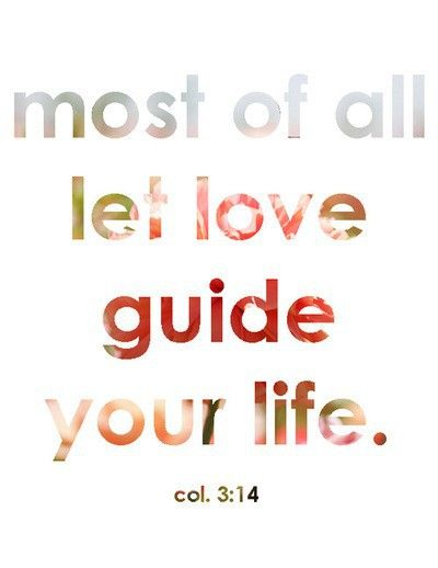 Col 3:14 let love guide your life, the rest will come from this