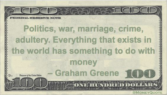 Graham Greene Money Quotation saying there is not one thing in our life experience that isn't somehow related to money - from the obvious to the improbable