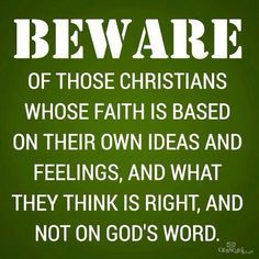 Beware of those Christians whose faith is based on their own ideas, who pray out loud to impress, who use religion to control and manipulate. Who are so quick to judge and so selfish that they would not help another.
