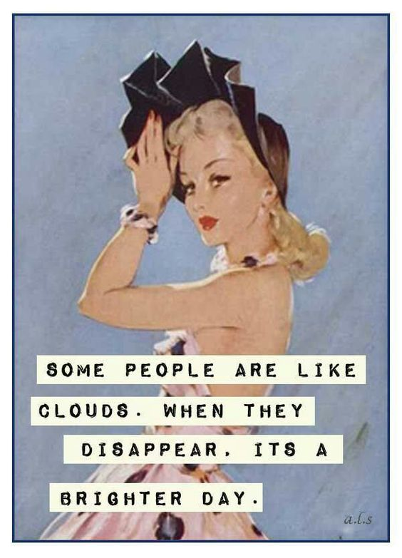 Some people are like clouds. When they disappear, it's a brighter day. - Bitchy but sassy quotes to embrace your inner savage -Ourmindfullife.com