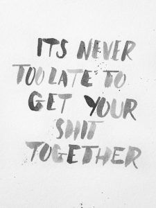 It's never too late to get your sh*t together​-35 motivational quotes to SLAY your goals - OurMindfulLife.com
